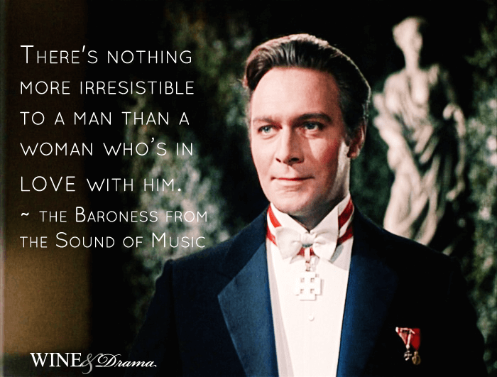 There's nothing more irresistible to a man than a woman who's in love with him. - The Baroness from The Sound of Music